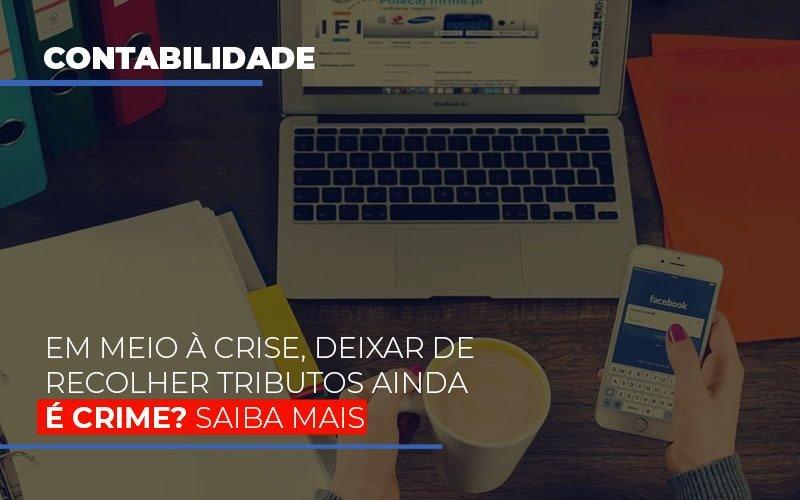 Em Meio A Crise Deixar De Recolher Tributos Ainda E Crime Contabilidade - Contabilidade em Florianópolis | Rocha Contabilidade Digital