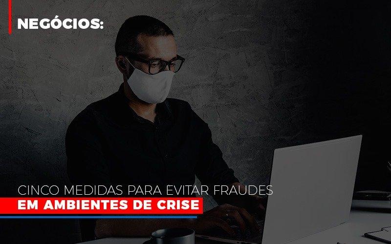 Negocios Cinco Medidas Para Evitar Fraudes Em Ambientes De Crise Contabilidade - Contabilidade em Florianópolis | Rocha Contabilidade Digital