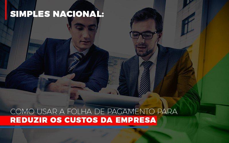 Simples Nacional Como Usar A Folha De Pagamento Para Reduzir Os Custos Da Empresa Contabilidade - Contabilidade em Florianópolis | Rocha Contabilidade Digital